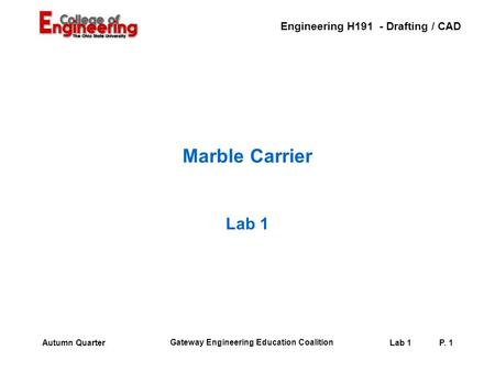 Engineering H191 - Drafting / CAD Gateway Engineering Education Coalition Lab 1P. 1Autumn Quarter Marble Carrier Lab 1.