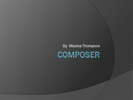 By: Meisha Thompson. What is a Composer?  A composer is someone who writes a music piece for theatre, TV, radio, film, computer games and other areas.