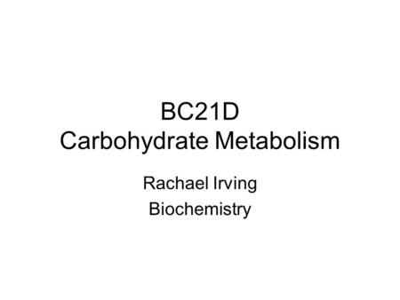 BC21D Carbohydrate Metabolism Rachael Irving Biochemistry.