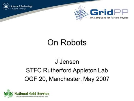On Robots J Jensen STFC Rutherford Appleton Lab OGF 20, Manchester, May 2007.