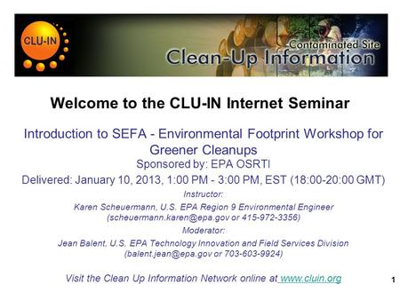 1 Welcome to the CLU-IN Internet Seminar Introduction to SEFA - Environmental Footprint Workshop for Greener Cleanups Sponsored by: EPA OSRTI Delivered: