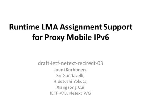 Runtime LMA Assignment Support for Proxy Mobile IPv6 draft-ietf-netext-recirect-03 Jouni Korhonen, Sri Gundavelli, Hidetoshi Yokota, Xiangsong Cui IETF.