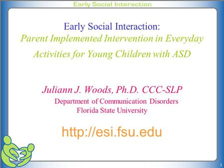 1 Early Social Interaction: Parent Implemented Intervention in Everyday Activities for Young Children with ASD Juliann J. Woods, Ph.D. CCC-SLP Department.