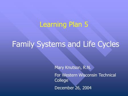Learning Plan 5 Family Systems and Life Cycles Mary Knutson, R.N. For Western Wisconsin Technical College December 26, 2004.