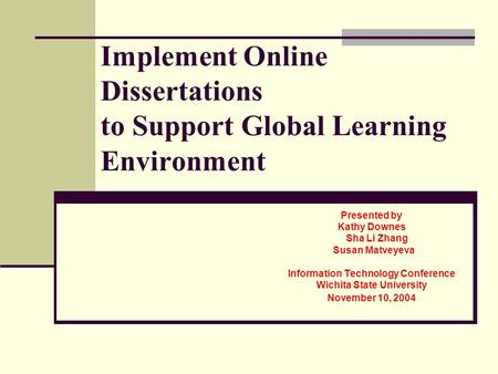 Implement Online Dissertations to Support Global Learning Environment Presented by Kathy Downes Sha Li Zhang Susan Matveyeva Information Technology Conference.