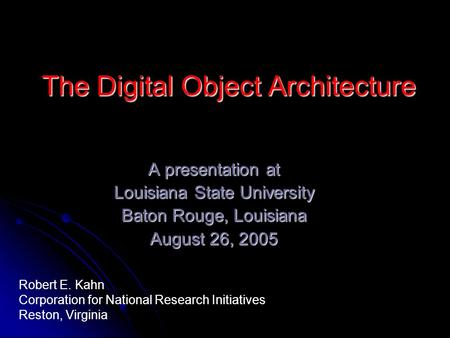 The Digital Object Architecture A presentation at Louisiana State University Baton Rouge, Louisiana August 26, 2005 Robert E. Kahn Corporation for National.