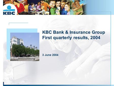 KBC Bank & Insurance Group First quarterly results, 2004 3 June 2004 Foto gebouw.