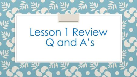 Lesson 1 Review Q and A's.