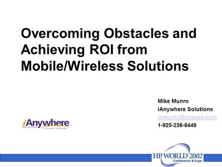 Overcoming Obstacles and Achieving ROI from Mobile/Wireless Solutions Mike Munro iAnywhere Solutions 1-925-236-6449.