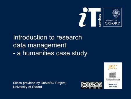 Research Services Introduction to research data management - a humanities case study Slides provided by DaMaRO Project, University of Oxford.