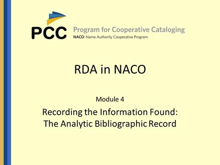 RDA in NACO Module 4 Recording the Information Found: The Analytic Bibliographic Record.