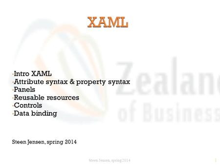 1 Intro XAML Attribute syntax & property syntax Panels Reusable resources Controls Data binding Steen Jensen, spring 2014.