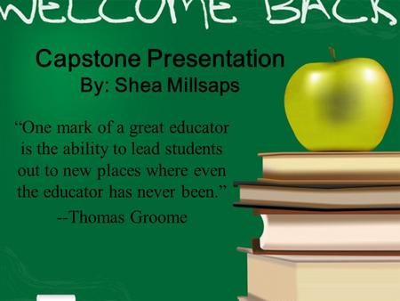 "Capstone Presentation By: Shea Millsaps ""One mark of a great educator is the ability to lead students out to new places where even the educator has never."