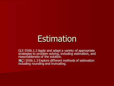 Estimation GLE 0506.1.2 Apply and adapt a variety of appropriate strategies to problem solving, including estimation, and reasonableness of the solution.