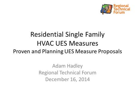 Residential Single Family HVAC UES Measures Proven and Planning UES Measure Proposals Adam Hadley Regional Technical Forum December 16, 2014.