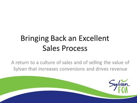 Bringing Back an Excellent Sales Process A return to a culture of sales and of selling the value of Sylvan that increases conversions and drives revenue.