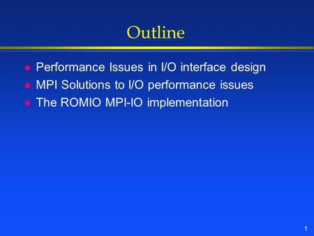 1 Outline l Performance Issues in I/O interface design l MPI Solutions to I/O performance issues l The ROMIO MPI-IO implementation.