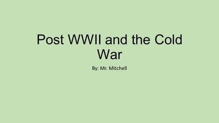 Post WWII and the Cold War By: Mr. Mitchell. But first… What countries won in the WWII effort? What countries lost in the WWII effort? What continent.