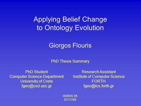 Applying Belief Change to Ontology Evolution PhD Student Computer Science Department University of Crete Giorgos Flouris Research Assistant.