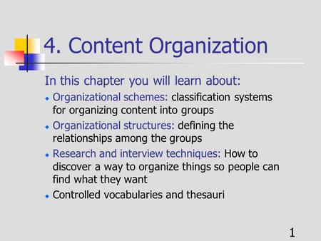 1 4. Content Organization In this chapter you will learn about: Organizational schemes: classification systems for organizing content into groups Organizational.