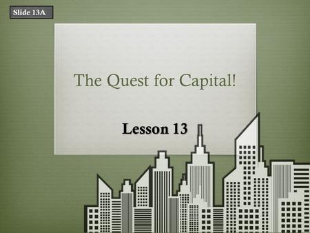 The Quest for Capital! Lesson 13 Slide 13A. What Does That Mean? TermDefinition financial capitalmoney used by entrepreneurs and businesses to buy what.