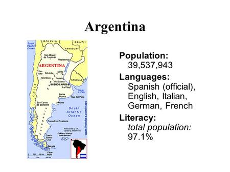 Argentina Population: 39,537,943 Languages: Spanish (official), English, Italian, German, French Literacy: total population: 97.1%
