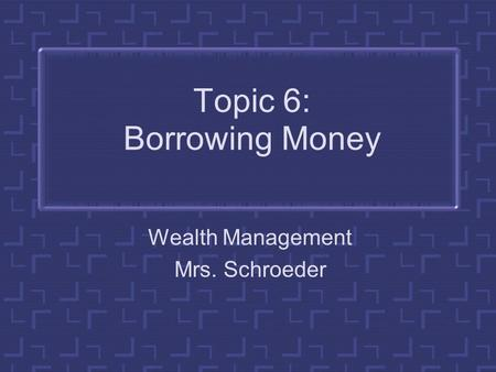 Topic 6: Borrowing Money Wealth Management Mrs. Schroeder.