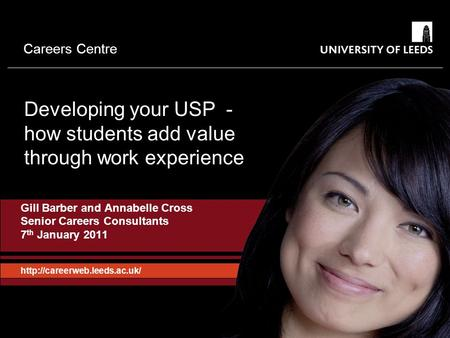 Careers Centre Developing your USP - how students add value through work experience Gill Barber and Annabelle Cross Senior Careers Consultants 7 th January.