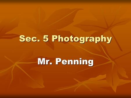 Sec. 5 Photography Mr. Penning. Term 1: Photography What You Will Learn What You Will Do What Will Be Evaluated History of photography History of photography.