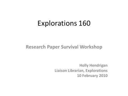 Explorations 160 Research Paper Survival Workshop Holly Hendrigan Liaison Librarian, Explorations 10 February 2010.