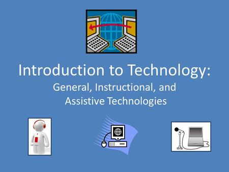 Introduction to Technology: General, Instructional, and Assistive Technologies.