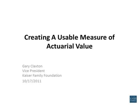Creating A Usable Measure of Actuarial Value Gary Claxton Vice President Kaiser Family Foundation 10/17/2011.