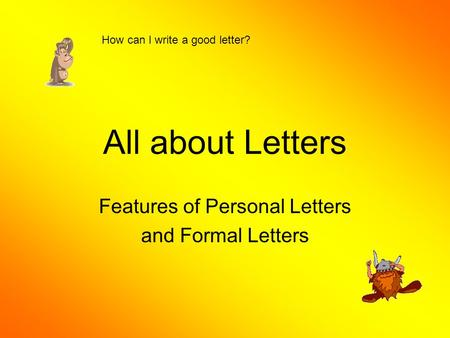 All about Letters Features of Personal Letters and Formal Letters How can I write a good letter?