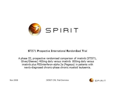 Nov 2008SPIRIT CML Trial Overview STI571 Prospective International RandomIsed Trial A phase III, prospective randomised comparison of imatinib (STI571,
