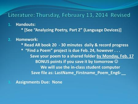 "1. Handouts: * [See ""Analyzing Poetry, Part 2"" (Language Devices)] 2. Homework: * Read AR book 20 - 30 minutes daily & record progress * ""Find a Poem"""