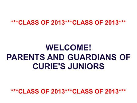 ***CLASS OF 2013***CLASS OF 2013*** WELCOME! PARENTS AND GUARDIANS OF CURIE'S JUNIORS ***CLASS OF 2013***CLASS OF 2013***