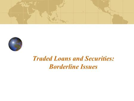 "Traded Loans and Securities: Borderline Issues. 2 Loans – ""Financial assets that are created when creditors lend funds directly to debtors, that are evidenced."