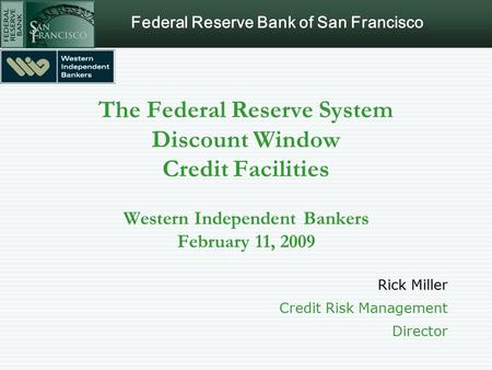Federal Reserve Bank of San Francisco The Federal Reserve System Discount Window Credit Facilities Western Independent Bankers February 11, 2009 Rick Miller.