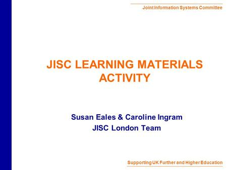 Joint Information Systems Committee Supporting UK Further and Higher Education JISC LEARNING MATERIALS ACTIVITY Susan Eales & Caroline Ingram JISC London.