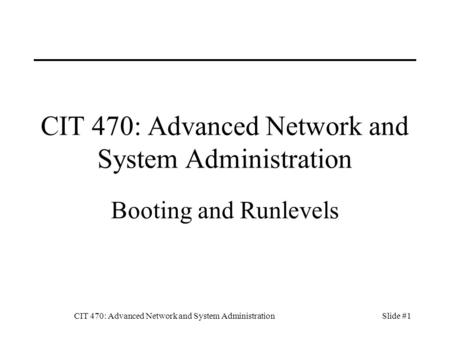 CIT 470: Advanced Network and System AdministrationSlide #1 CIT 470: Advanced Network and System Administration Booting and Runlevels.