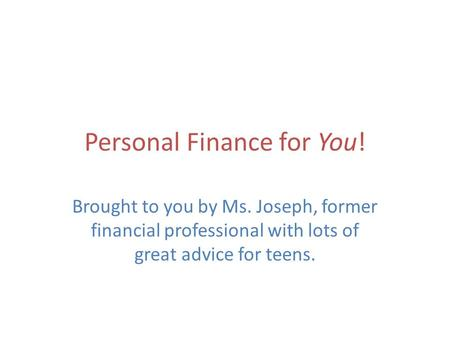 Personal Finance for You! Brought to you by Ms. Joseph, former financial professional with lots of great advice for teens.