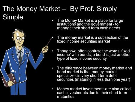 The Money Market – By Prof. Simply Simple The Money Market is a place for large institutions and the government - to manage their short term cash needs.