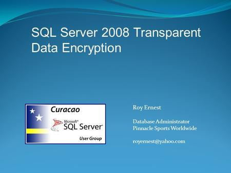 Roy Ernest Database Administrator Pinnacle Sports Worldwide SQL Server 2008 Transparent Data Encryption.