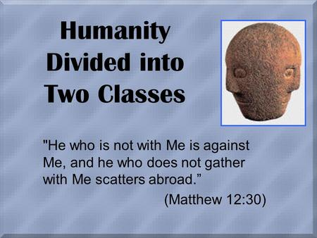"Humanity Divided into Two Classes He who is not with Me is against Me, and he who does not gather with Me scatters abroad."" (Matthew 12:30)"