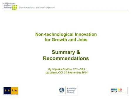 Non-technological Innovation for Growth and Jobs Summary & Recommendations By Viljenka Godina, CCI - CBS Ljubljana, CCI, 30 September 2014 Zbornica poslovno.
