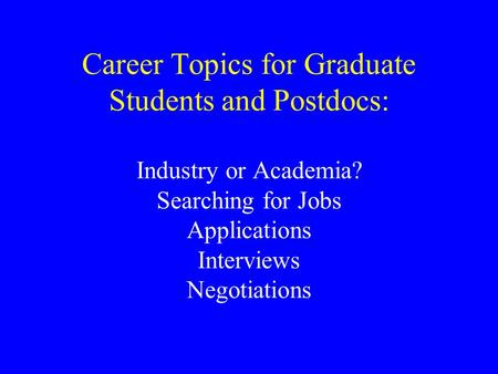 Career Topics for Graduate Students and Postdocs: Industry or Academia? Searching for Jobs Applications Interviews Negotiations.