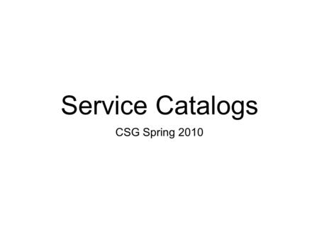 Service Catalogs CSG Spring 2010. Drivers <strong>Managing</strong> Services Explaining service offerings making decisions Marketing BUDGET CUTS.