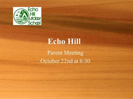 Echo Hill Parent Meeting October 22nd at 6:30 Parent Meeting October 22nd at 6:30.