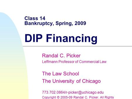 Class 14 Bankruptcy, Spring, 2009 DIP Financing Randal C. Picker Leffmann Professor of Commercial Law The Law School The University of Chicago