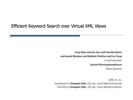 Efficient Keyword Search over Virtual XML Views Feng Shao and Lin Guo and Chavdar Botev and Anand Bhaskar and Muthiah Chettiar and Fan Yang Cornell University.